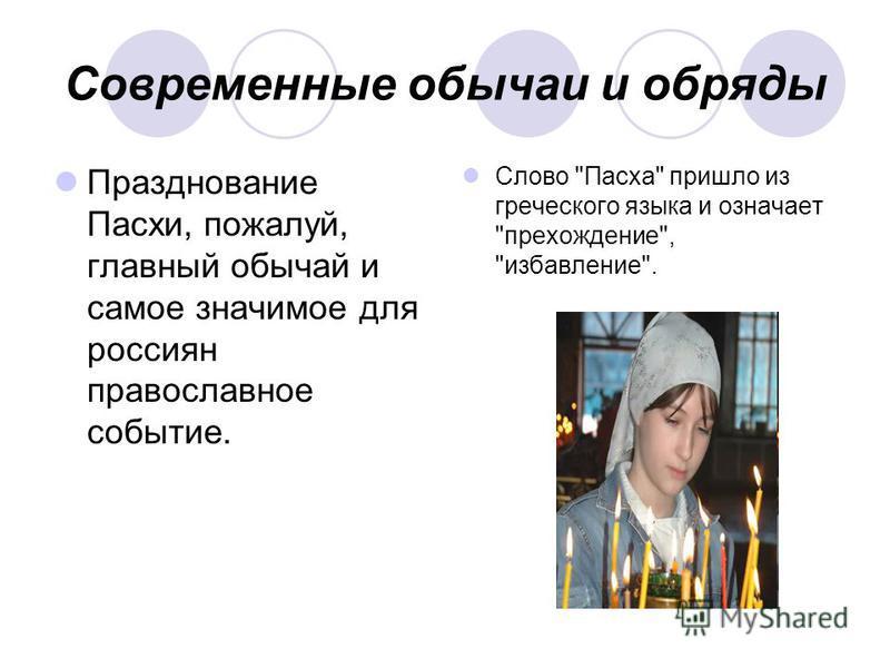 Современные обычаи и обряды Празднование Пасхи, пожалуй, главный обычай и самое значимое для россиян православное событие. Слово Пасха пришло из греческого языка и означает прохождение, избавление.