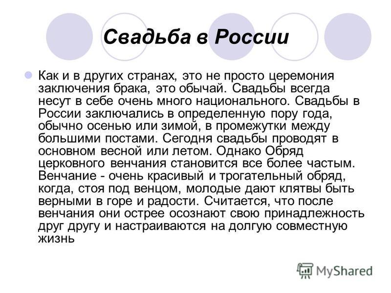 Свадьба в России Как и в других странах, это не просто церемония заключения брака, это обычай. Свадьбы всегда несут в себе очень много национального. Свадьбы в России заключались в определенную пору года, обычно осенью или зимой, в промежутки между б