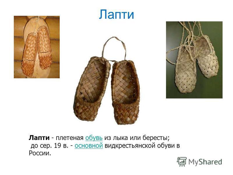 Лапти Лапти - плетеная обувь из лыка или бересты;обувь до сер. 19 в. - основной вид крестьянской обуви в России.основной