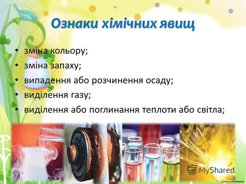 Ознаки хімічних явищ зміна кольору; зміна запаху; випадення або розчинення осаду; виділення газу; виділення або поглинання теплоти або світла;