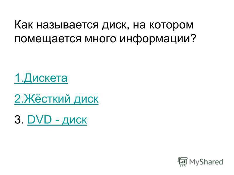 Как называется диск, на котором помещается много информации? 1. Дискета 2.Жёсткий диск 3. DVD - дискDVD - диск