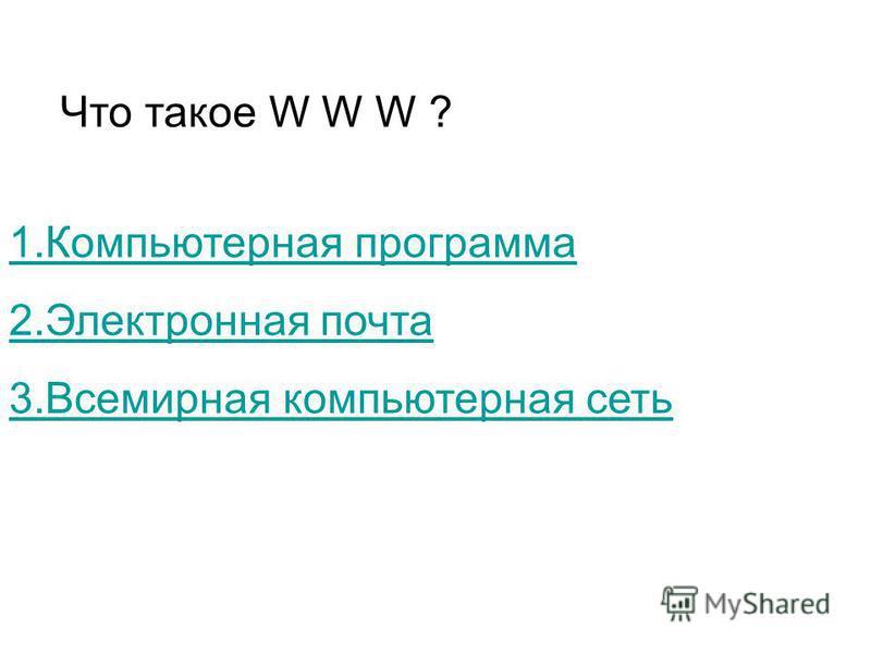 Что такое W W W ? 1. Компьютерная программа 2. Электронная почта 3. Всемирная компьютерная сеть