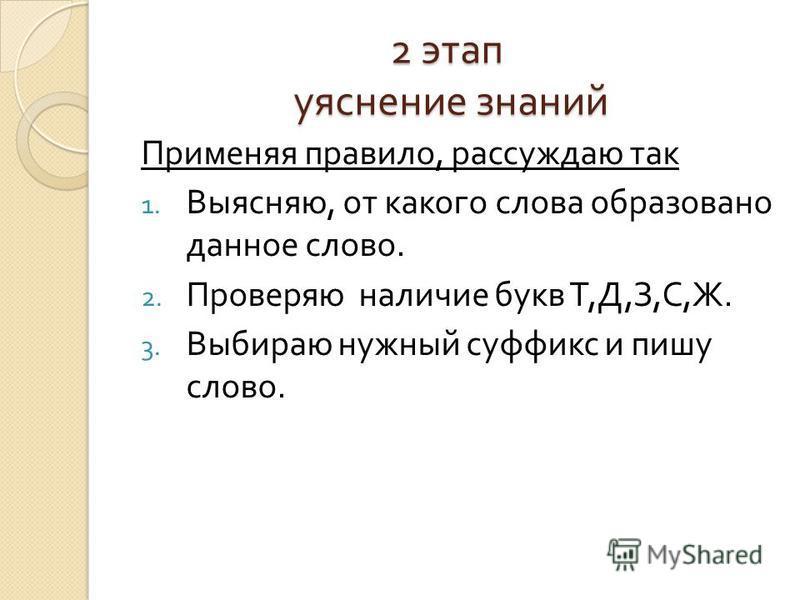 2 этап уяснение знаний Применяя правило, рассуждаю так 1. Выясняю, от какого слова образовано данное слово. 2. Проверяю наличие букв Т, Д, З, С, Ж. 3. Выбираю нужный суффикс и пишу слово.