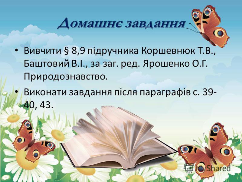Домашнє завдання Вивчити § 8,9 підручника Коршевнюк Т.В., Баштовий В.І., за заг. ред. Ярошенко О.Г. Природознавство. Виконати завдання після параграфів с. 39- 40, 43.
