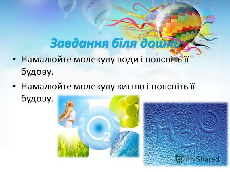 Завдання біля дошки Намалюйте молекулу води і поясніть її будову. Намалюйте молекулу кисню і поясніть її будову.