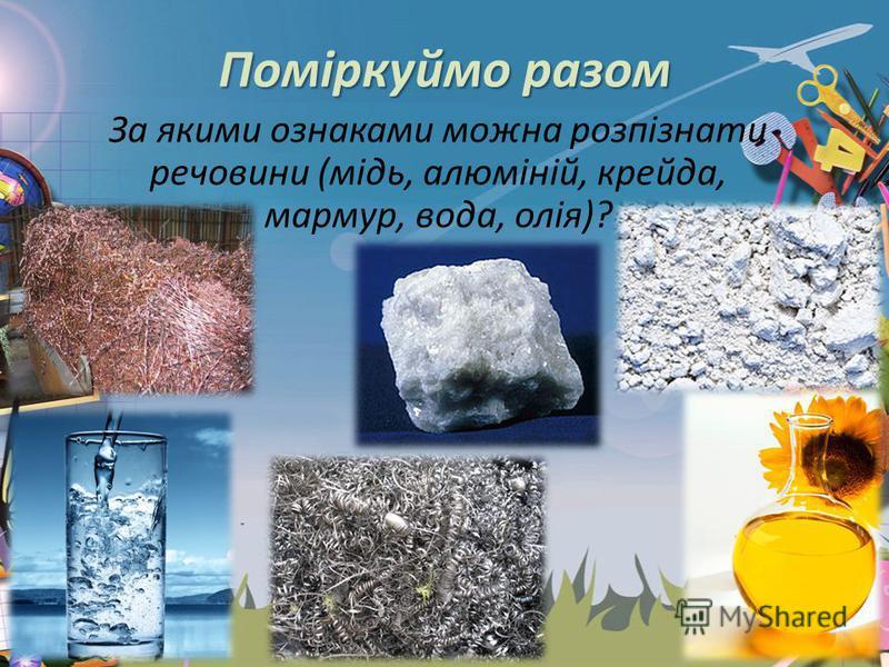 Поміркуймо разом За якими ознаками можна розпізнати речовини (мідь, алюміній, крейда, мармур, вода, олія)?