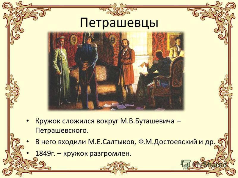Петрашевцы Кружок сложился вокруг М.В.Буташевича – Петрашевского. В него входили М.Е.Салтыков, Ф.М.Достоевский и др. 1849 г. – кружок разгромлен.