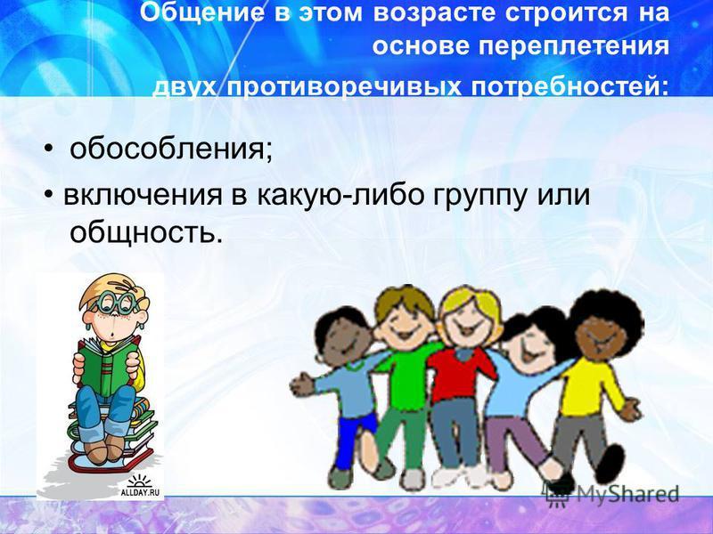 Общение в этом возрасте строится на основе переплетения двух противоречивых потребностей: обособления; включения в какую-либо группу или общность.