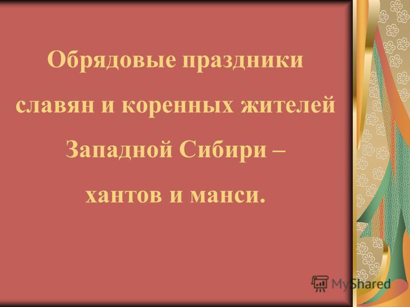 Обрядовые праздники славян и коренных жителей Западной Сибири – хантов и манси.