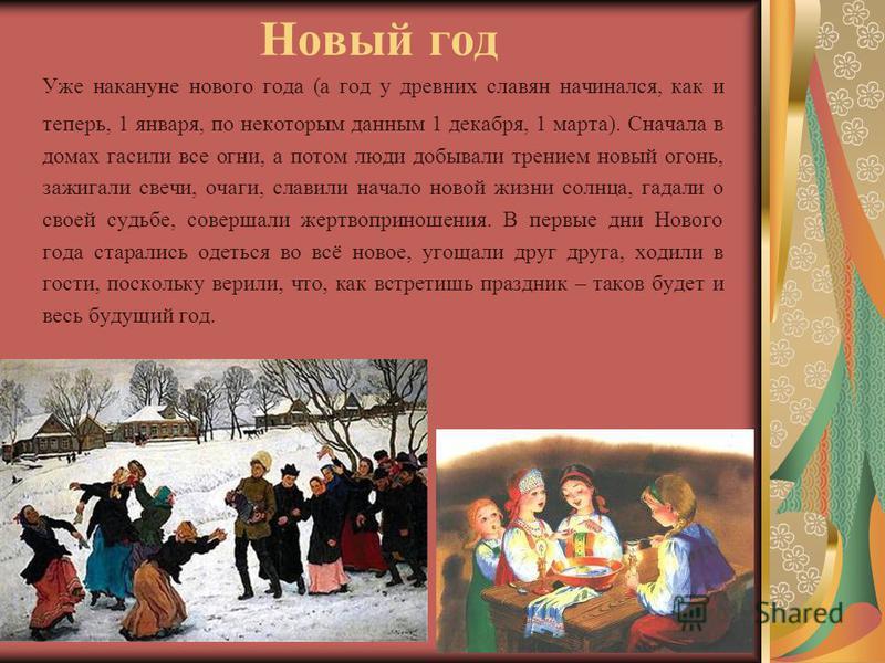 Новый год Уже накануне нового года (а год у древних славян начинался, как и теперь, 1 января, по некоторым данным 1 декабря, 1 марта). Сначала в домах гасили все огни, а потом люди добывали трением новый огонь, зажигали свечи, очаги, славили начало н