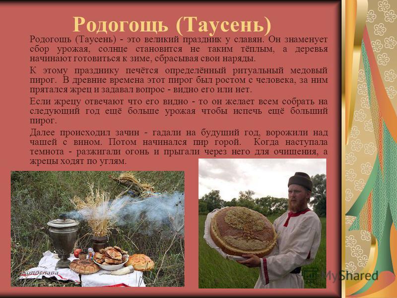 Родогощь (Таусень) Родогощь (Таусень) - это великий праздник у славян. Он знаменует сбор урожая, солнце становится не таким тёплым, а деревья начинают готовиться к зиме, сбрасывая свои наряды. К этому празднику печётся определённый ритуальный медовый