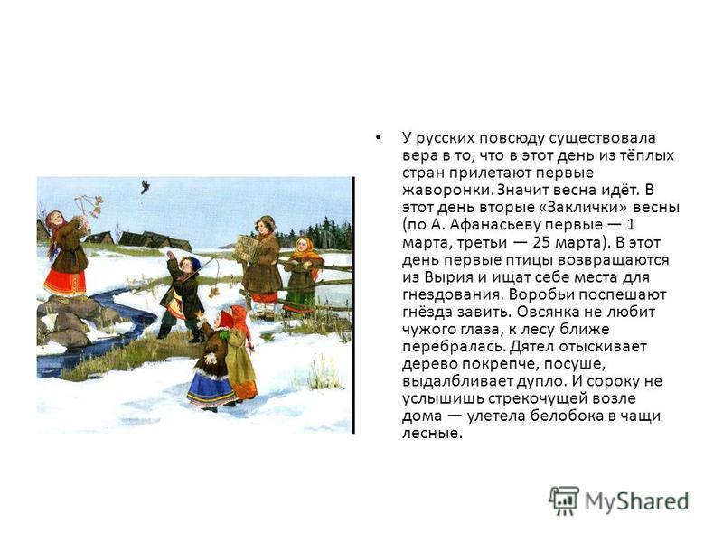 У русских повсюду существовала вера в то, что в этот день из тёплых стран прилетают первые жаворонки. Значит весна идёт. В этот день вторые «Заклички» весны (по А. Афанасьеву первые 1 марта, третьи 25 марта). В этот день первые птицы возвращаются из