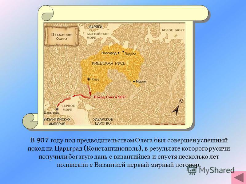 В 907 году под предводительством Олега был совершен успешный поход на Царьград ( Константинополь ), в результате которого русичи получили богатую дань с византийцев и спустя несколько лет подписали с Византией первый мирный договор.