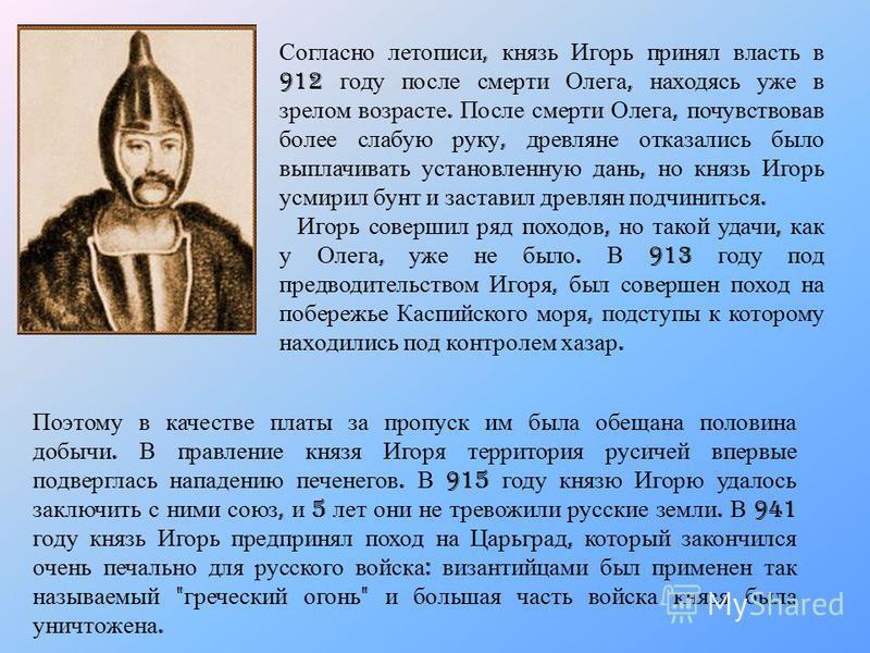 Согласно летописи, князь Игорь принял власть в 912 году после смерти Олега, находясь уже в зрелом возрасте. После смерти Олега, почувствовав более слабую руку, древляне отказались было выплачивать установленную дань, но князь Игорь усмирил бунт и зас