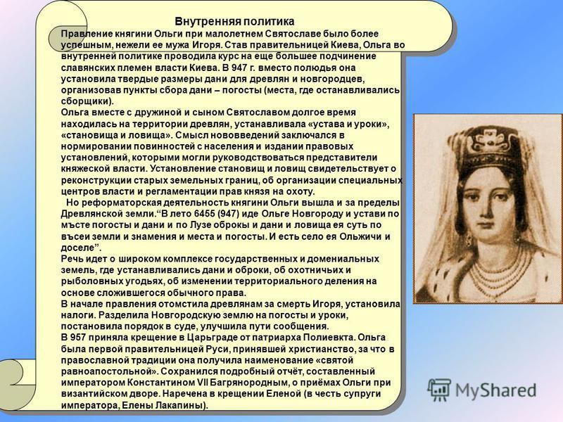 Внутренняя политика Правление княгиняи Ольги при малолетнем Святославе было более успешным, нежели ее мужа Игоря. Став правительницей Киева, Ольга во внутренней политике проводила курс на еще большее подчинение славянских племен власти Киева. В 947 г