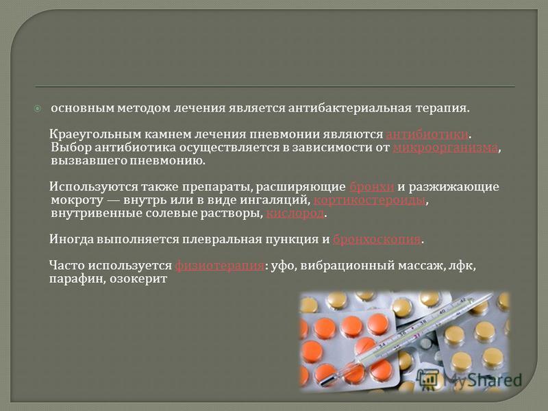 основным методом лечения является антибактериальная терапия. Краеугольным камнем лечения пневмонии являются антибиотики. Выбор антибиотика осуществляется в зависимости от микроорганизма, вызвавшего пневмонию. антибиотики микроорганизма Используются т