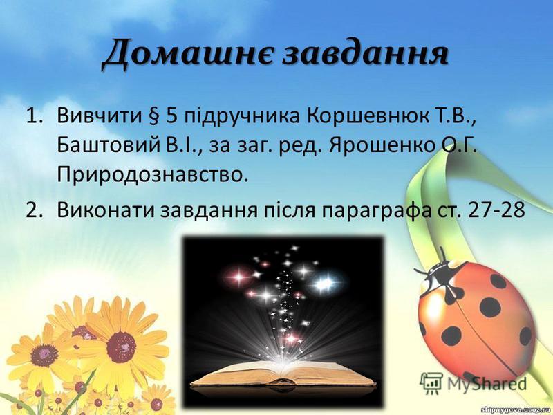 Домашнє завдання 1.Вивчити § 5 підручника Коршевнюк Т.В., Баштовий В.І., за заг. ред. Ярошенко О.Г. Природознавство. 2.Виконати завдання після параграфа ст. 27-28