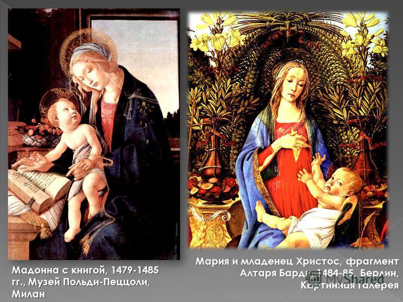 Мадонна с книгой, 1479-1485 гг., Музей Польди-Пеццоли, Милан Мария и младенец Христос, фрагмент Алтаря Барди, 1484-85, Берлин, Картинная галерея