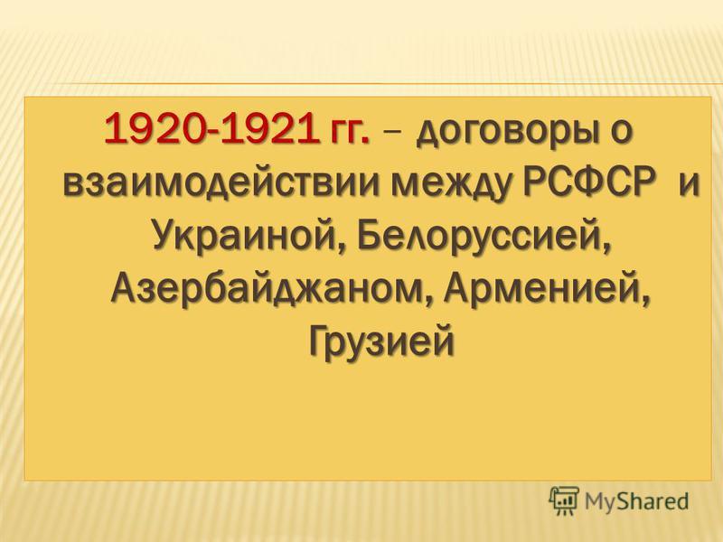 1920-1921 гг. договоры о взаимодействии между РСФСР и Украиной, Белоруссией, Азербайджаном, Арменией, Грузией 1920-1921 гг. – договоры о взаимодействии между РСФСР и Украиной, Белоруссией, Азербайджаном, Арменией, Грузией
