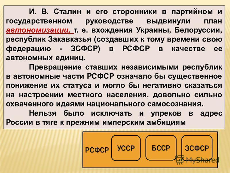 И. В. Сталин и его сторонники в партийном и государственном руководстве выдвинули план автономизации, т. е. вхождения Украины, Белоруссии, республик Закавказья (создавших к тому времени свою федерацию - ЗСФСР) в РСФСР в качестве ее автономных единиц.