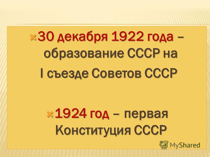 30 декабря 1922 года – образование СССР на 30 декабря 1922 года – образование СССР на I съезде Советов СССР I съезде Советов СССР 1924 год – первая Конституция СССР 1924 год – первая Конституция СССР