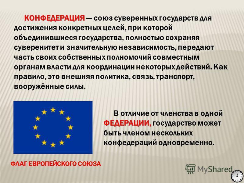 КОНФЕДЕРАЦИЯ КОНФЕДЕРАЦИЯ союз суверенных государств для достижения конкретных целей, при которой объединившиеся государства, полностью сохраняя суверенитет и значительную независимость, передают часть своих собственных полномочий совместным органам