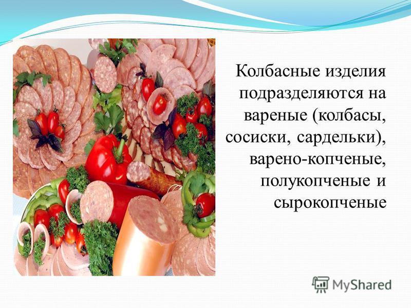 Колбасные изделия подразделяются на вареные (колбасы, сосиски, сардельки), варено-копченые, полукопченые и сырокопченые