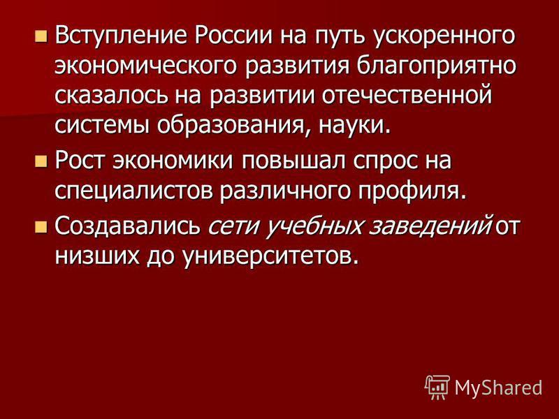 Вступление России на путь ускоренного экономического развития благоприятно сказалось на развитии отечественной системы образования, науки. Вступление России на путь ускоренного экономического развития благоприятно сказалось на развитии отечественной
