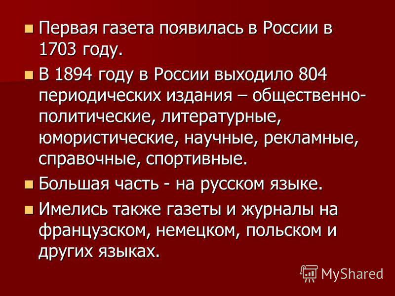 Первая газета появилась в России в 1703 году. Первая газета появилась в России в 1703 году. В 1894 году в России выходило 804 периодических издания – общественно- политические, литературные, юмористические, научные, рекламные, справочные, спортивные.
