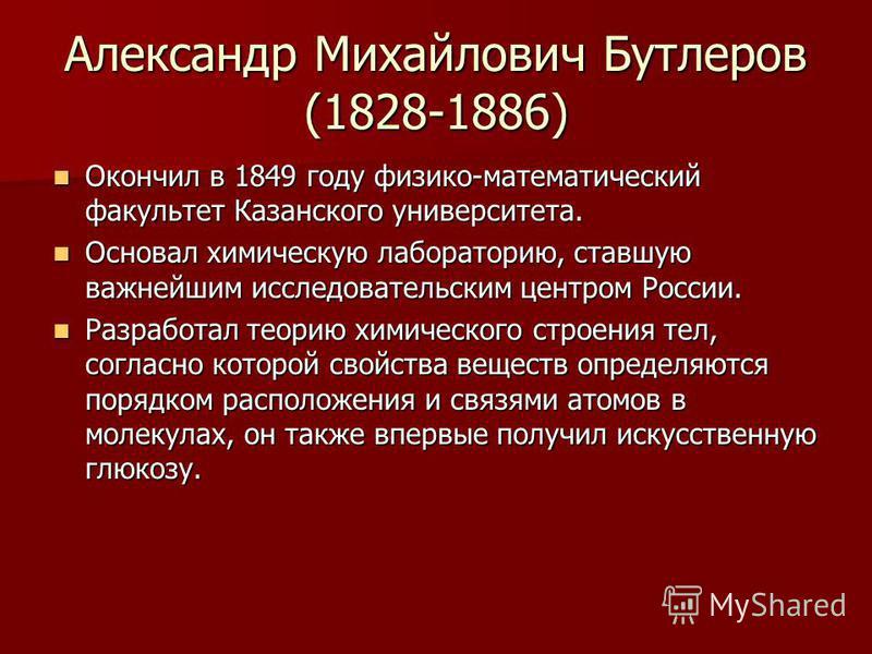 Александр Михайлович Бутлеров (1828-1886) Окончил в 1849 году физико-математический факультет Казанского университета. Окончил в 1849 году физико-математический факультет Казанского университета. Основал химическую лабораторию, ставшую важнейшим иссл