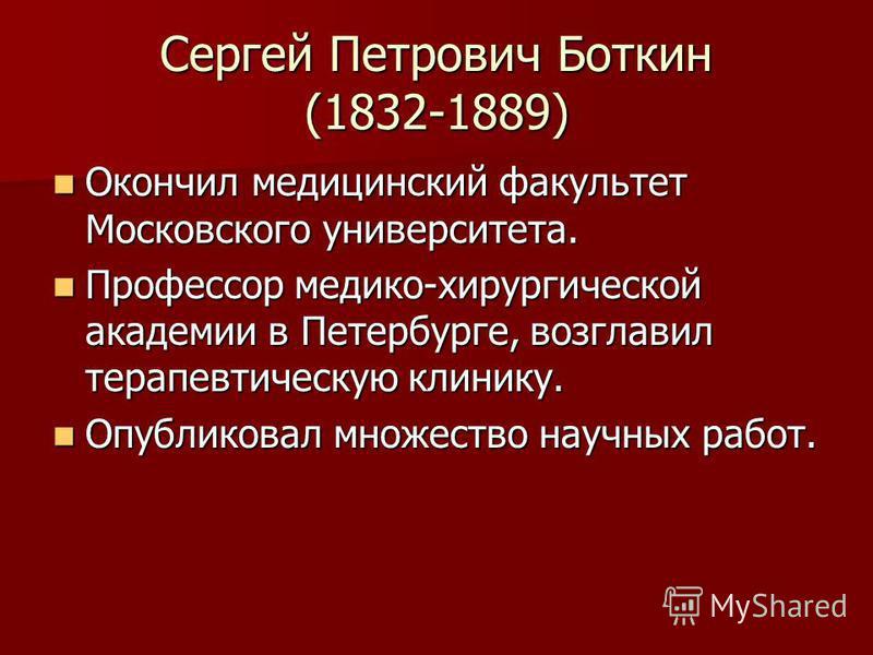 Сергей Петрович Боткин (1832-1889) Окончил медицинский факультет Московского университета. Окончил медицинский факультет Московского университета. Профессор медико-хирургической академии в Петербурге, возглавил терапевтическую клинику. Профессор меди