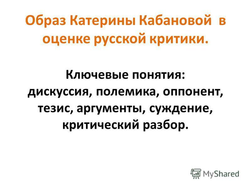 Образ Катерины Кабановой в оценке русской критики. Ключевые понятия: дискуссия, полемика, оппонент, тезис, аргументы, суждение, критический разбор.
