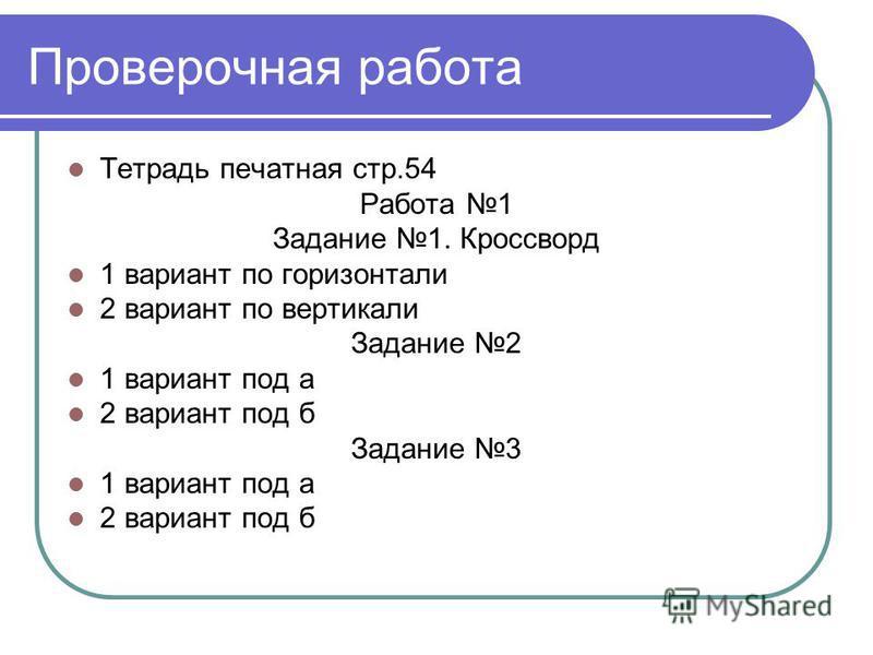 Проверочная работа Тетрадь печатная стр.54 Работа 1 Задание 1. Кроссворд 1 вариант по горизонтали 2 вариант по вертикали Задание 2 1 вариант под а 2 вариант под б Задание 3 1 вариант под а 2 вариант под б
