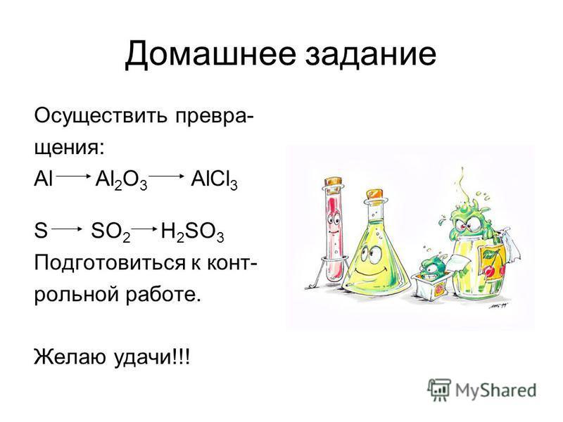 Домашнее задание Осуществить превращения: Аl Al 2 O 3 AlCl 3 S SO 2 H 2 SO 3 Подготовиться к конт- рольной работе. Желаю удачи!!!