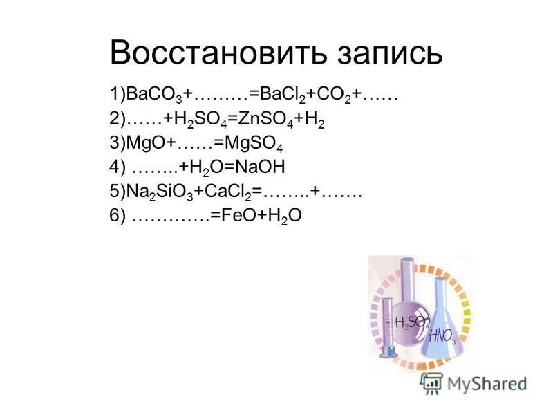 Восстановить запись 1)BaCO 3 +………=BaCl 2 +CO 2 +…… 2)……+H 2 SO 4 =ZnSO 4 +H 2 3)MgO+……=MgSO 4 4) ……..+H 2 O=NaOH 5)Na 2 SiO 3 +CaCl 2 =……..+……. 6) ………….=FeO+H 2 O