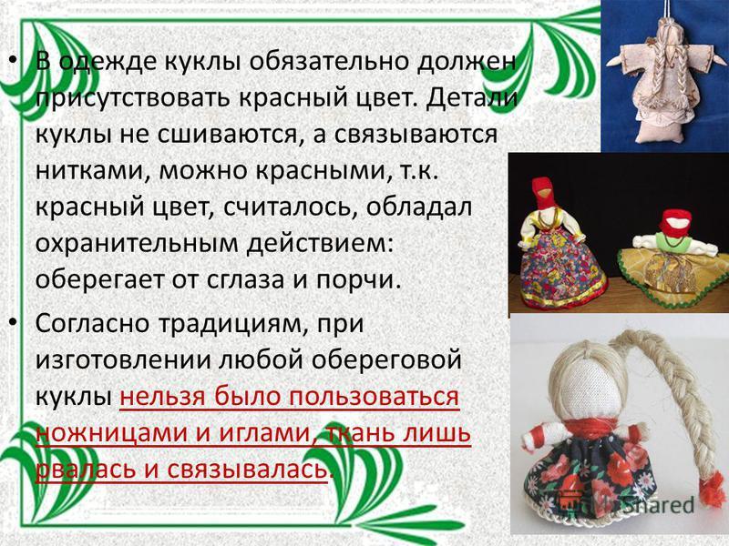 В одежде куклы обязательно должен присутствовать красный цвет. Детали куклы не сшиваются, а связываются нитками, можно красными, т.к. красный цвет, считалось, обладал охранительным действием: оберегает от сглаза и порчи. Согласно традициям, при изгот