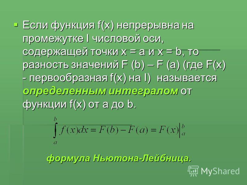 Если функция f(x) непрерывна на промежутке I числовой оси, содержащей точки х = а и х = b, то разность значений F (b) – F (a) (где F(x) - первообразная f(x) на I) называется определенным интегралом от функции f(x) от a до b. Если функция f(x) непреры