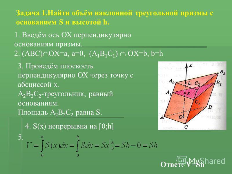 Задача 1. Найти объём наклонной треугольной призмы с основанием S и высотой h. 1. Введём ось ОХ перпендикулярно основаниям призмы. 2. (АВС) OX=a, a=0, (A 1 B 1 C 1 ) OX=b, b=h 3. Проведём плоскость перпендикулярно ОХ через точку с абсциссой х. А 2 В