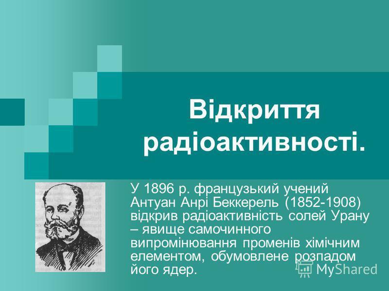 Відкриття радіоактивності. У 1896 р. французький учений Антуан Анрі Беккерель (1852-1908) відкрив радіоактивність солей Урану – явище самочинного випромінювання променів хімічним елементом, обумовлене розпадом його ядер.