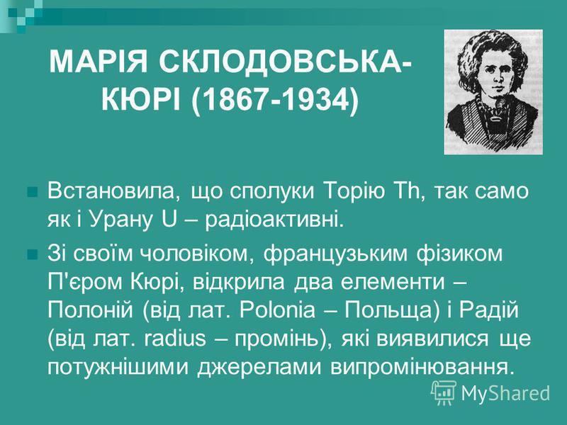 МАРІЯ СКЛОДОВСЬКА- КЮРІ (1867-1934) Встановила, що сполуки Торію Th, так само як і Урану U – радіоактивні. Зі своїм чоловіком, французьким фізиком П'єром Кюрі, відкрила два елементи – Полоній (від лат. Polonia – Польща) і Радій (від лат. radius – про