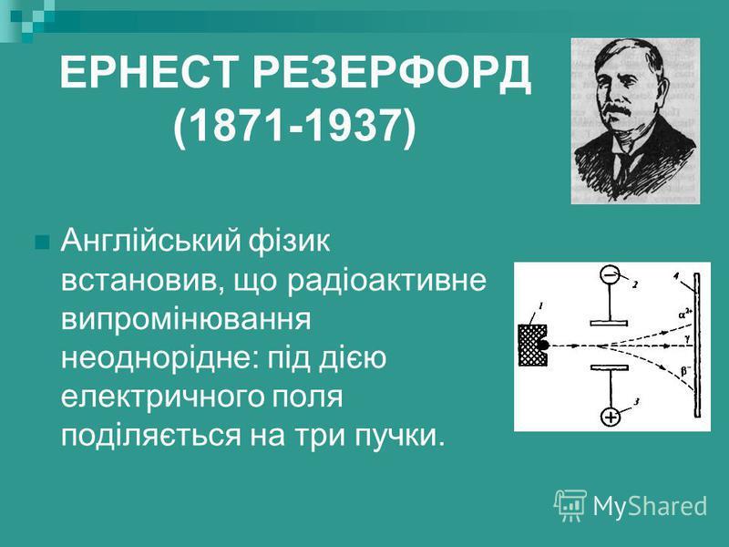 ЕРНЕСТ РЕЗЕРФОРД (1871-1937) Англійський фізик встановив, що радіоактивне випромінювання неоднорідне: під дією електричного поля поділяється на три пучки.