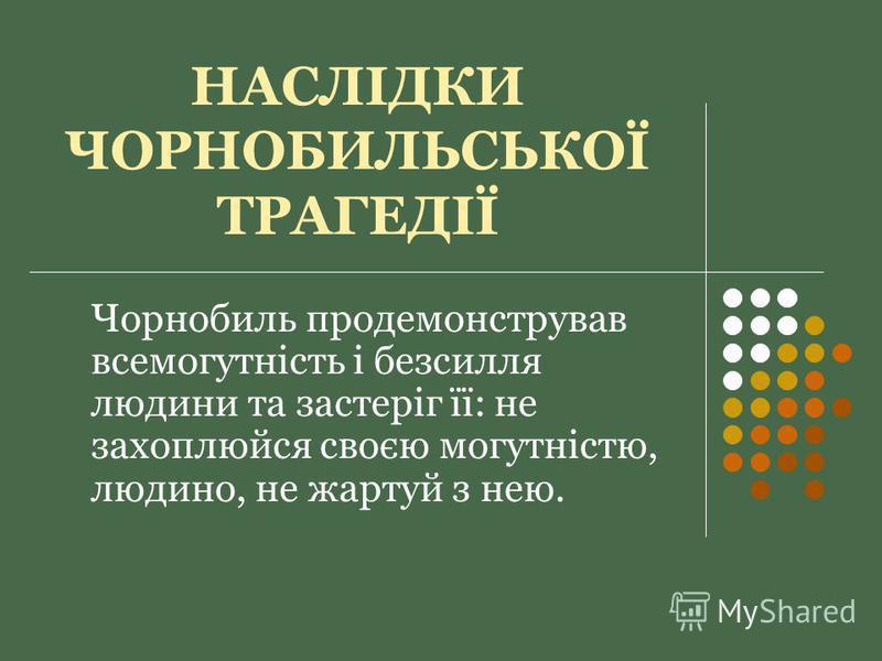 НАСЛІДКИ ЧОРНОБИЛЬСЬКОЇ ТРАГЕДІЇ Чорнобиль продемонстрував всемогутність і безсилля людини та застеріг її: не захоплюйся своєю могутністю, людино, не жартуй з нею.