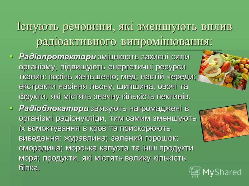 Радіопротектори зміцнюють захисні сили організму, підвищують енергетичні ресурси тканин: корінь женьшеню; мед; настій череди; екстракти насіння льону; шипшина; овочі та фрукти, які містять значну кількість пектинів. Радіопротектори зміцнюють захисні