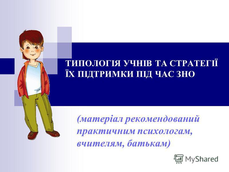 ТИПОЛОГІЯ УЧНІВ ТА СТРАТЕГІЇ ЇХ ПІДТРИМКИ ПІД ЧАС ЗНО (матеріал рекомендований практичним психологам, вчителям, батькам)