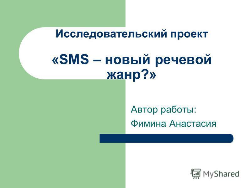 Исследовательский проект «SMS – новый речевой жанр?» Автор работы: Фимина Анастасия