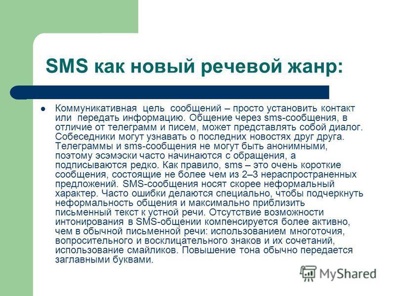 SMS как новый речевой жанр: Коммуникативная цель сообщений – просто установить контакт или передать информацию. Общение через sms-сообщения, в отличие от телеграмм и писем, может представлять собой диалог. Собеседники могут узнавать о последних новос