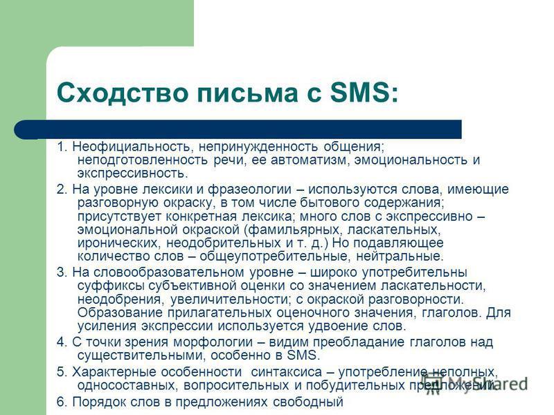 Сходство письма с SMS: 1. Неофициальность, непринужденность общения; неподготовленность речи, ее автоматизм, эмоциональность и экспрессивность. 2. На уровне лексики и фразеологии – используются слова, имеющие разговорную окраску, в том числе бытового