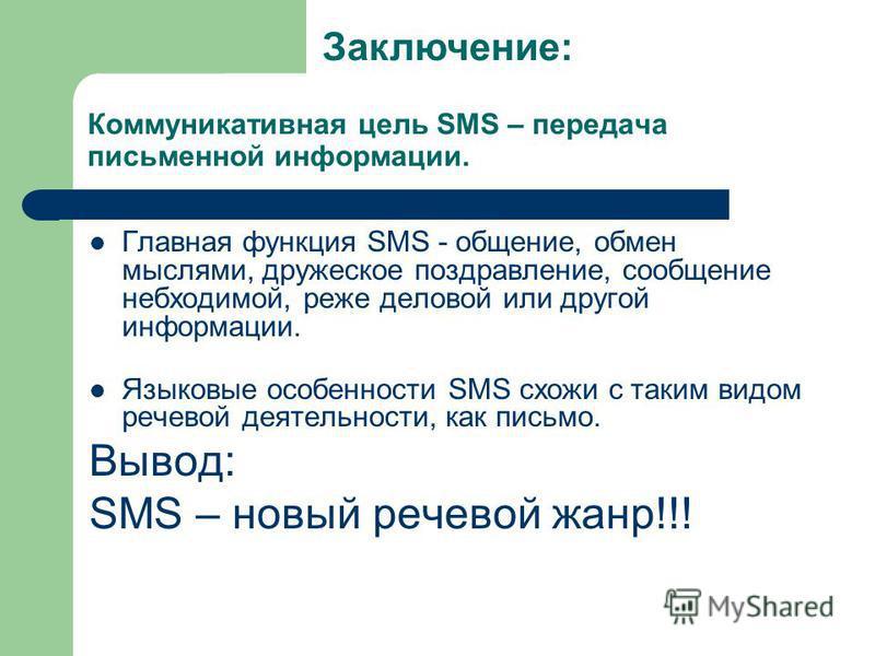 Коммуникативная цель SMS – передача письменной информации. Главная функция SMS - общение, обмен мыслями, дружеское поздравление, сообщение необходимой, реже деловой или другой информации. Языковые особенности SMS схожи с таким видом речевой деятельно