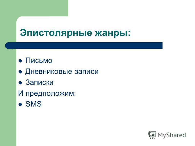Эпистолярные жанры: Письмо Дневниковые записи Записки И предположим: SMS