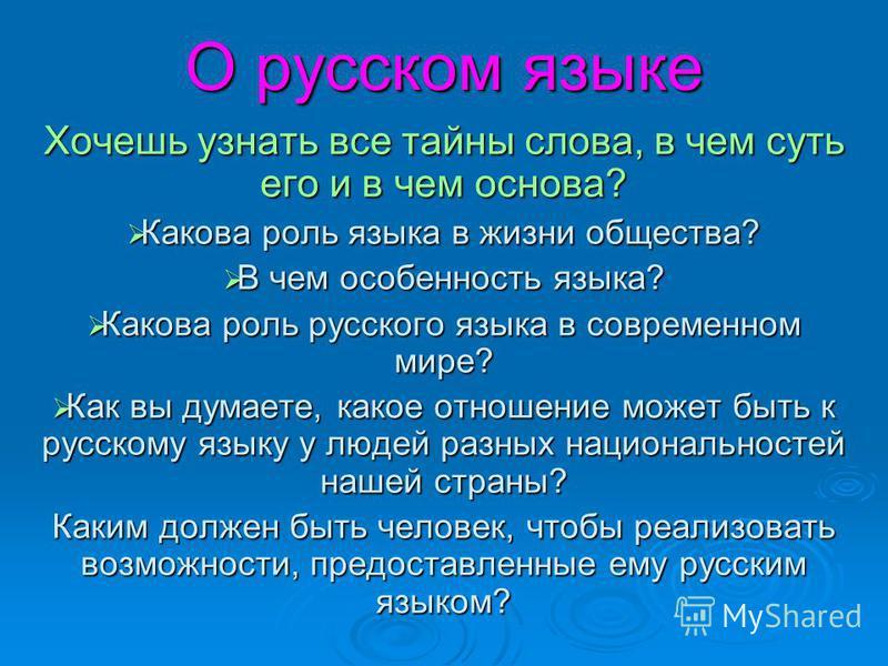 О русском языке Хочешь узнать все тайны слова, в чем суть его и в чем основа? Какова роль языка в жизни общества? Какова роль языка в жизни общества? В чем особенность языка? В чем особенность языка? Какова роль русского языка в современном мире? Как